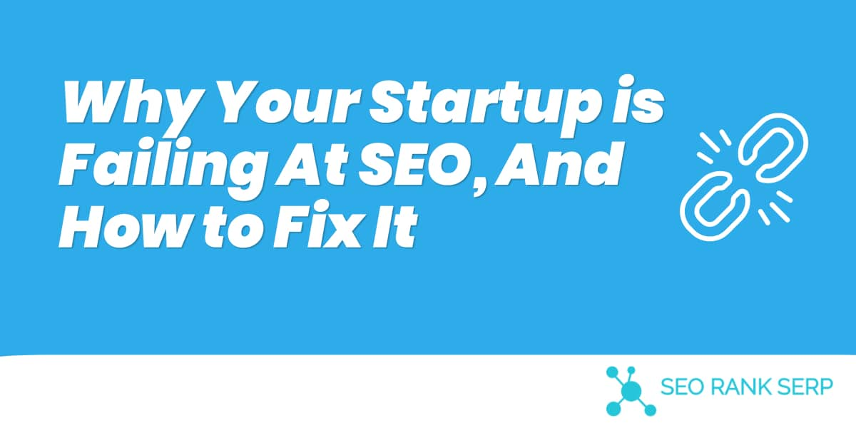 Why Your Startup is Failing At SEO, And How to Fix It