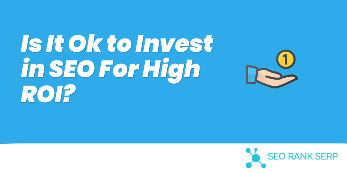 Is It Ok to Invest in SEO For High ROI?