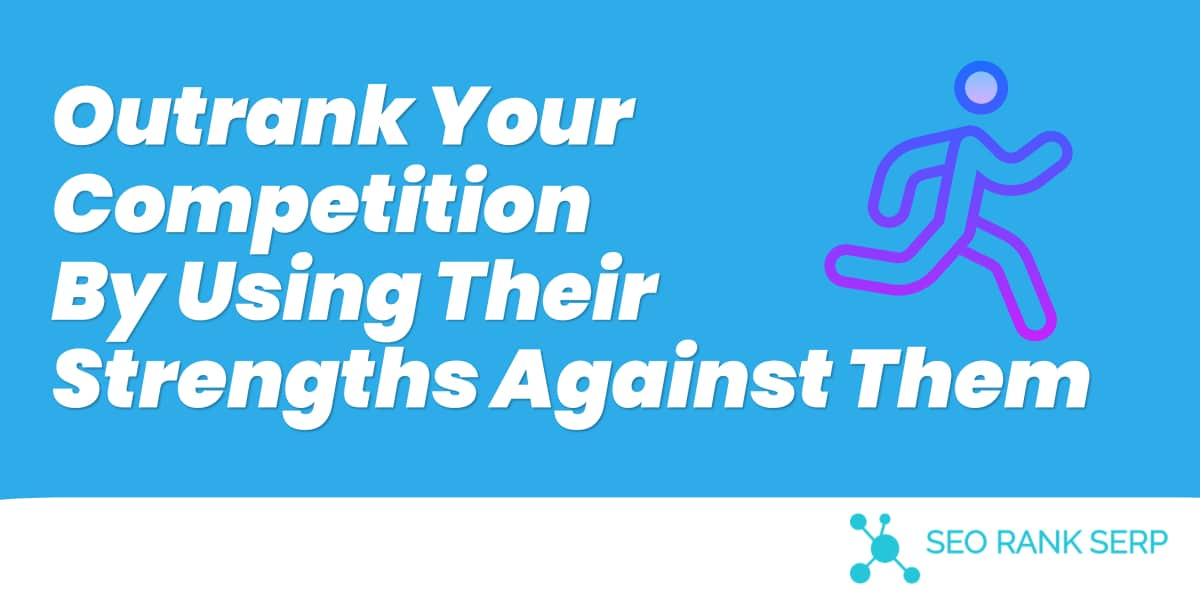 Outrank Your Competition By Using Their Strengths Against Them 1