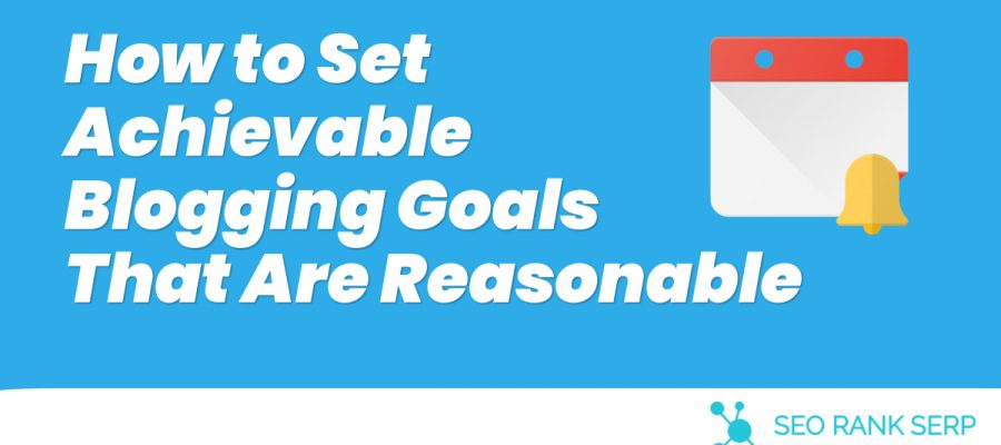 How to Set Achievable Blogging Goals That Are Reasonable